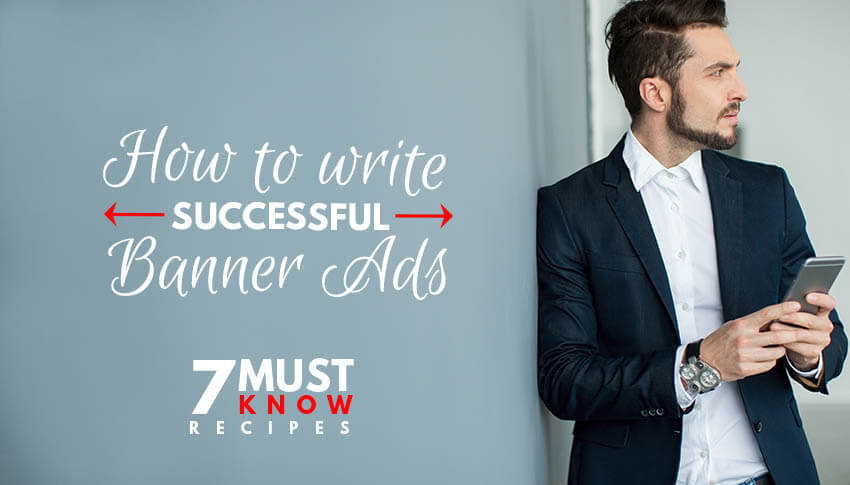 How to Write Successful Banner Ads: 7 Must Know Recipes